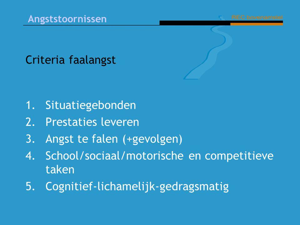 Criteria faalangst Situatiegebonden. Prestaties leveren. Angst te falen (+gevolgen) School/sociaal/motorische en competitieve taken.