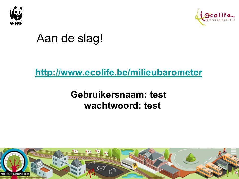 Aan de slag! http://www.ecolife.be/milieubarometer Gebruikersnaam: test wachtwoord: test