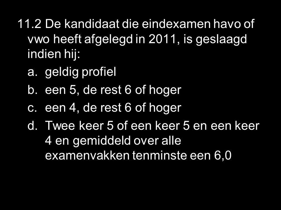 11.2 De kandidaat die eindexamen havo of vwo heeft afgelegd in 2011, is geslaagd indien hij: a.