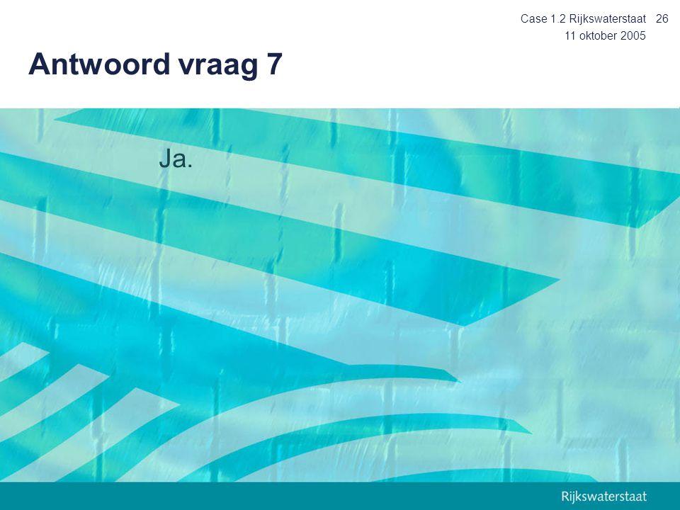 Case 1.2 Rijkswaterstaat Antwoord vraag 7 11 oktober 2005 Ja.