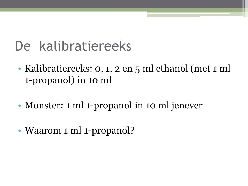 De kalibratiereeks Kalibratiereeks: 0, 1, 2 en 5 ml ethanol (met 1 ml 1-propanol) in 10 ml. Monster: 1 ml 1-propanol in 10 ml jenever.