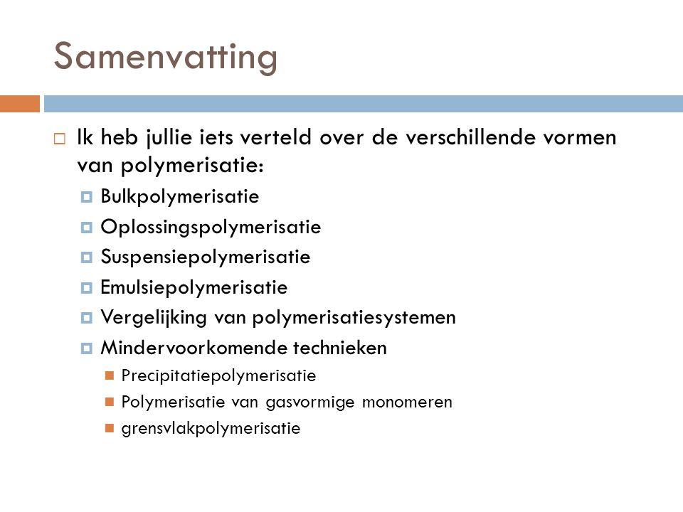 Samenvatting Ik heb jullie iets verteld over de verschillende vormen van polymerisatie: Bulkpolymerisatie.