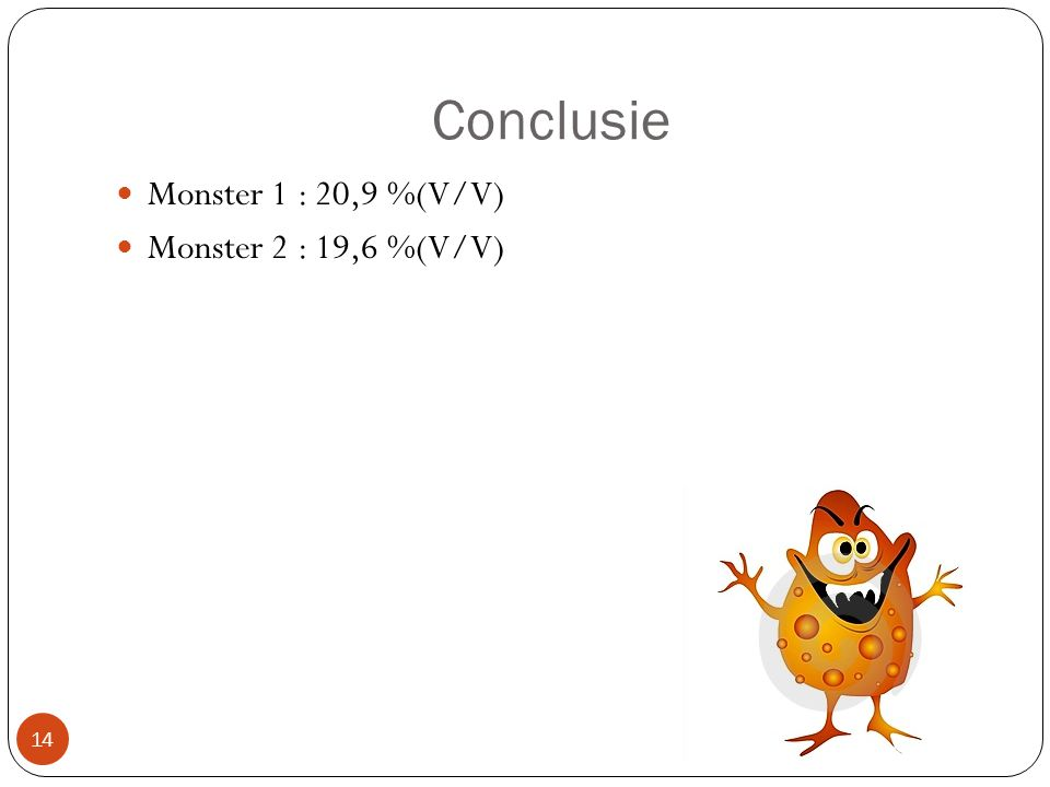 Conclusie Monster 1 : 20,9 %(V/V) Monster 2 : 19,6 %(V/V)