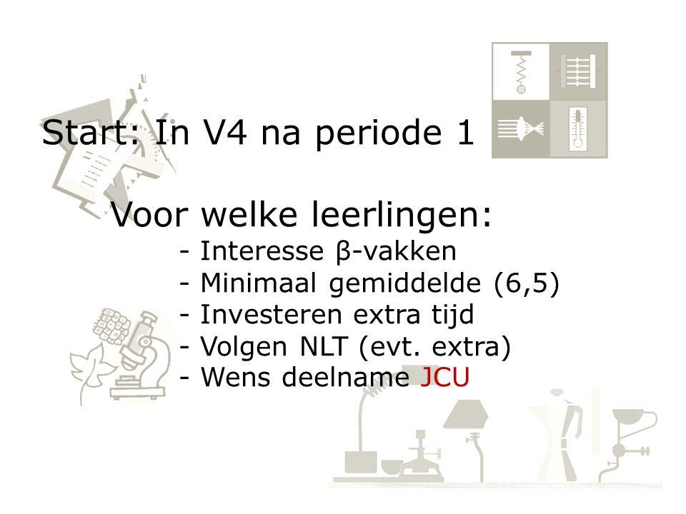 Start: In V4 na periode 1 Voor welke leerlingen: - Interesse β-vakken - Minimaal gemiddelde (6,5) - Investeren extra tijd - Volgen NLT (evt.