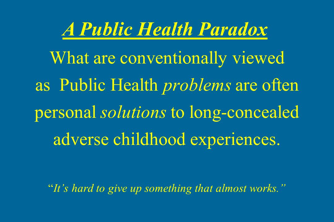 What are conventionally viewed as Public Health problems are often personal solutions to long-concealed adverse childhood experiences. It's hard to give up something that almost works.