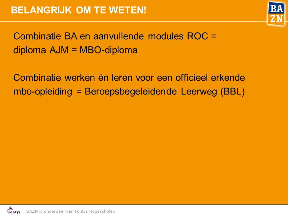 BELANGRIJK OM TE WETEN! Combinatie BA en aanvullende modules ROC = diploma AJM = MBO-diploma. Combinatie werken én leren voor een officieel erkende.