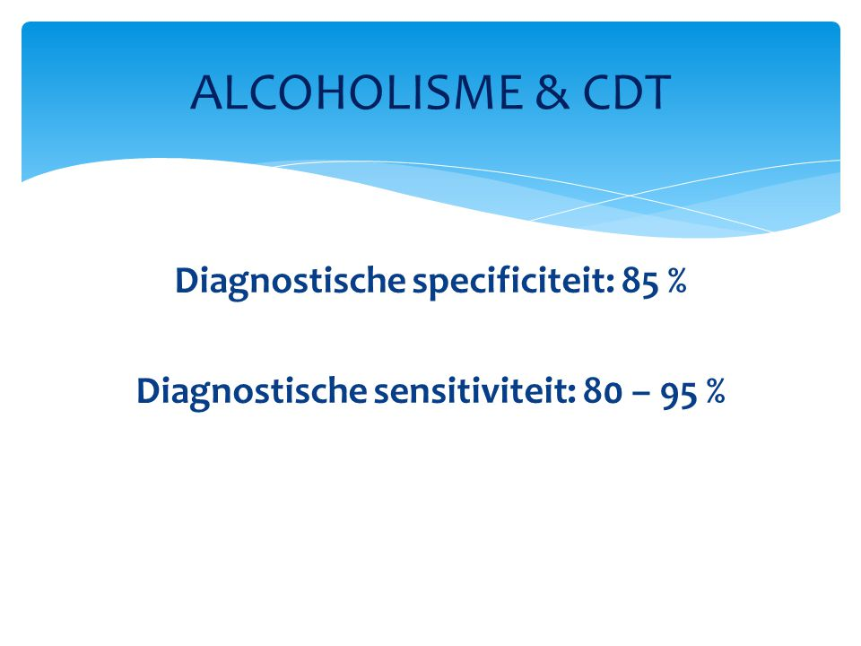 ALCOHOLISME & CDT Diagnostische specificiteit: 85 % Diagnostische sensitiviteit: 80 – 95 %