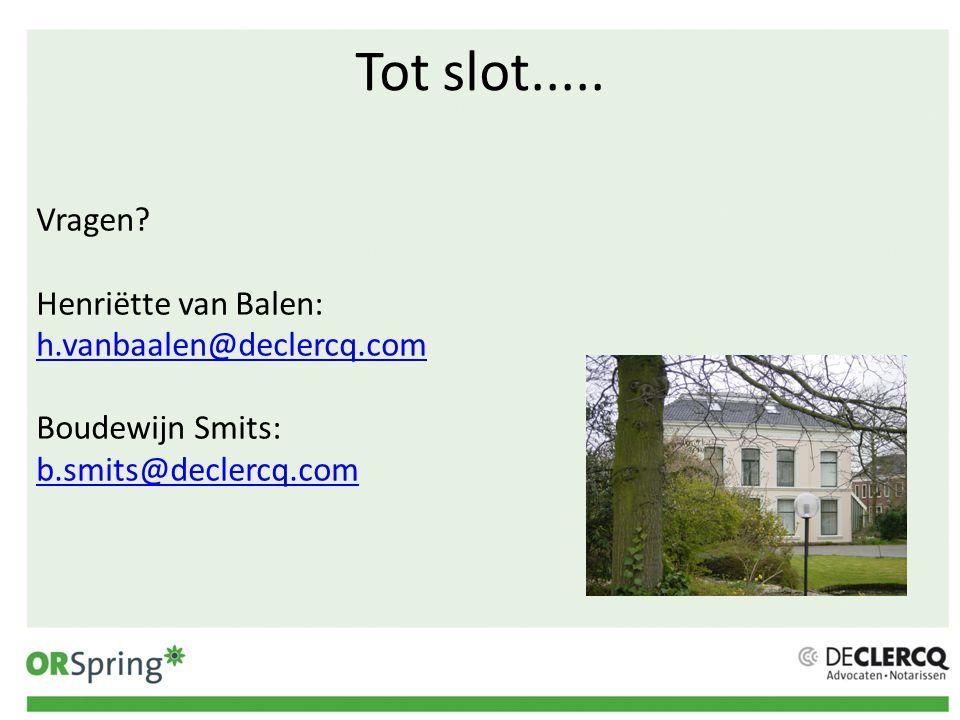 Tot slot..... Vragen Henriëtte van Balen: h.vanbaalen@declercq.com