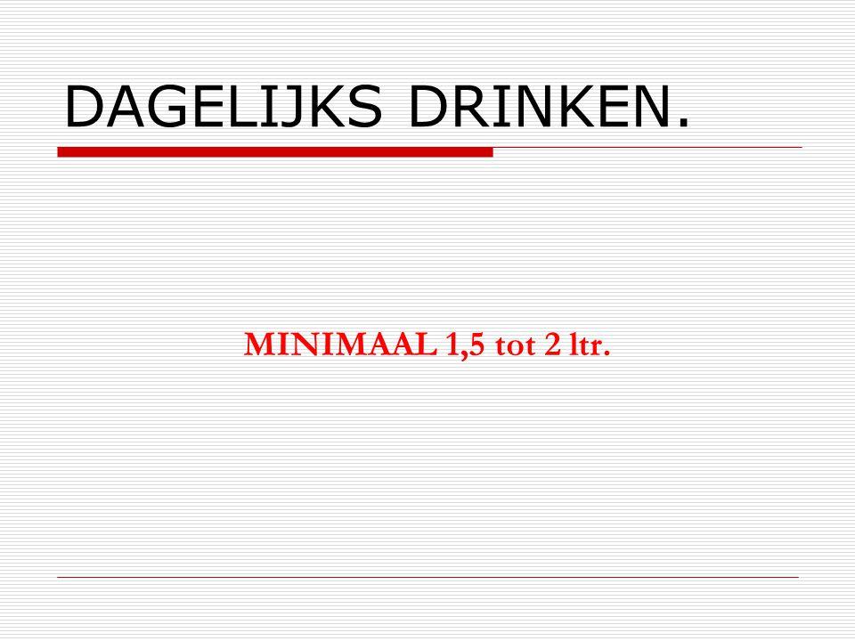 DAGELIJKS DRINKEN. MINIMAAL 1,5 tot 2 ltr.