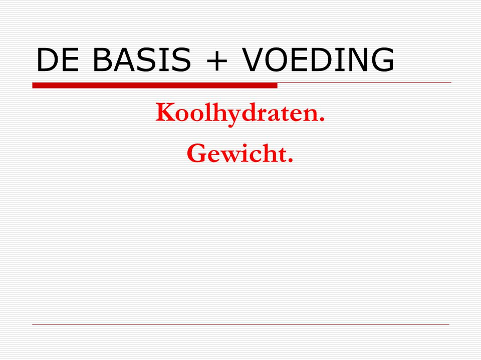 DE BASIS + VOEDING Koolhydraten. Gewicht.