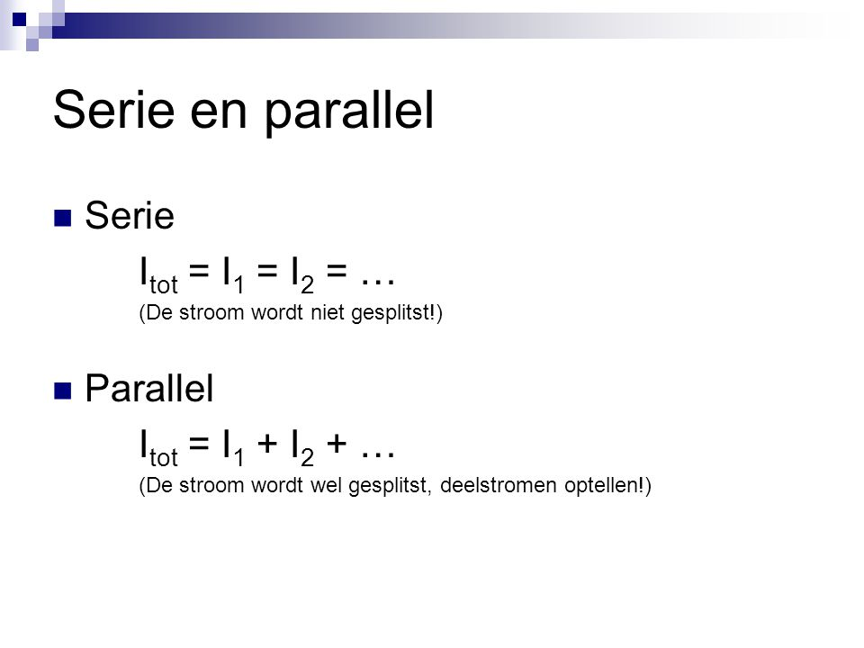 Serie en parallel Serie Itot = I1 = I2 = … Parallel Itot = I1 + I2 + …