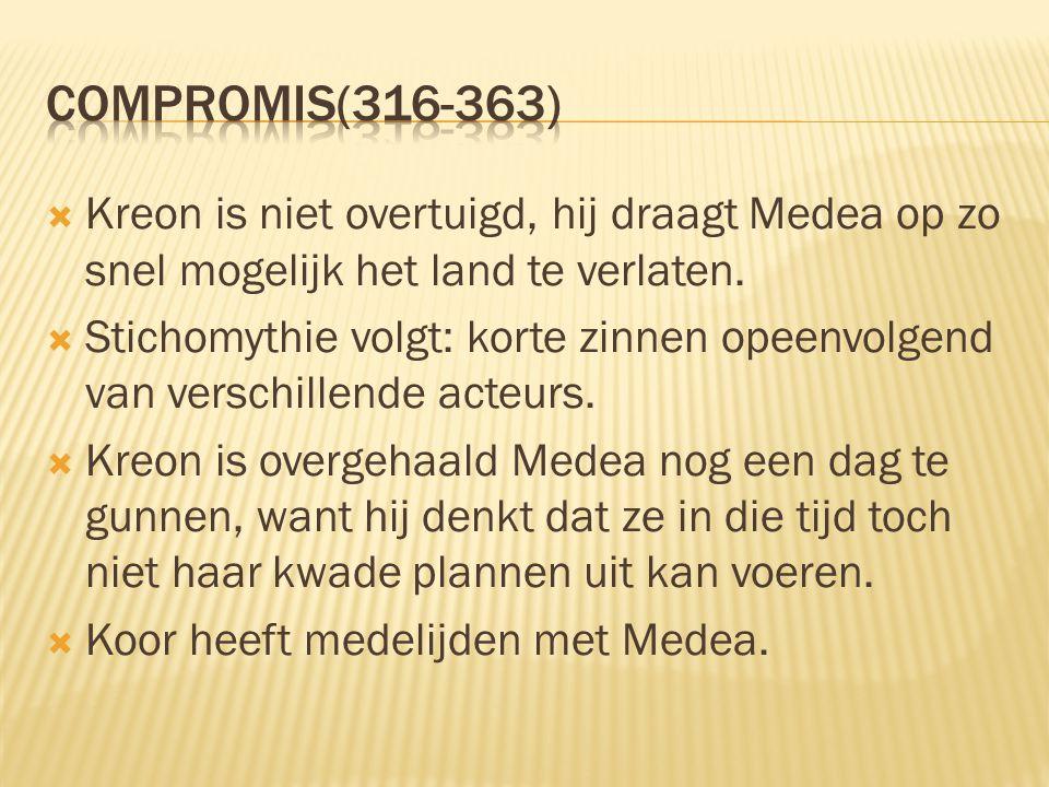 Compromis(316-363) Kreon is niet overtuigd, hij draagt Medea op zo snel mogelijk het land te verlaten.