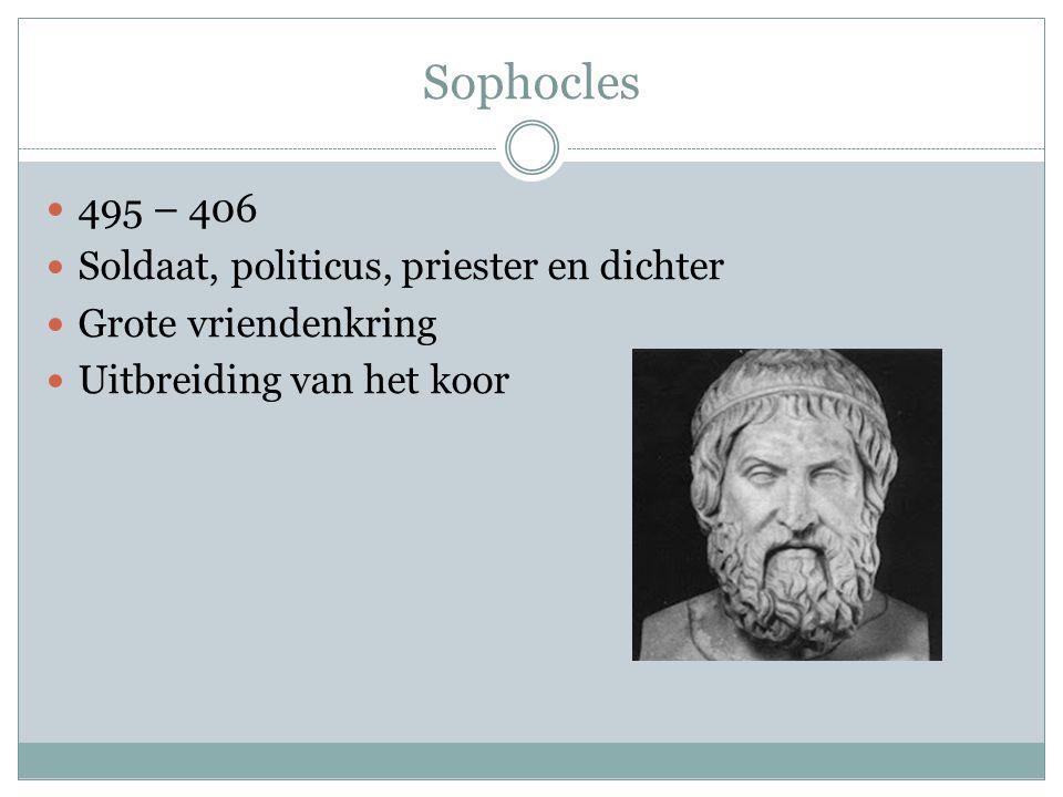 Sophocles 495 – 406 Soldaat, politicus, priester en dichter