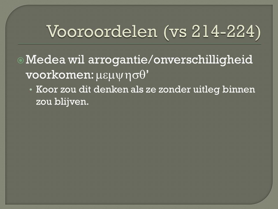 Vooroordelen (vs 214-224) Medea wil arrogantie/onverschilligheid voorkomen: memyhsq' Koor zou dit denken als ze zonder uitleg binnen zou blijven.