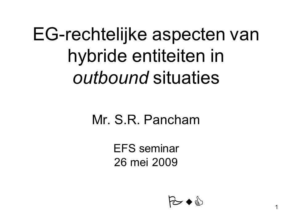 EG-rechtelijke aspecten van hybride entiteiten in outbound situaties Mr. S.R. Pancham EFS seminar 26 mei 2009