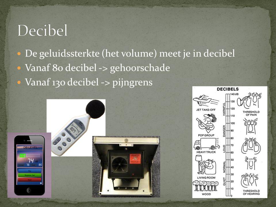Decibel De geluidssterkte (het volume) meet je in decibel