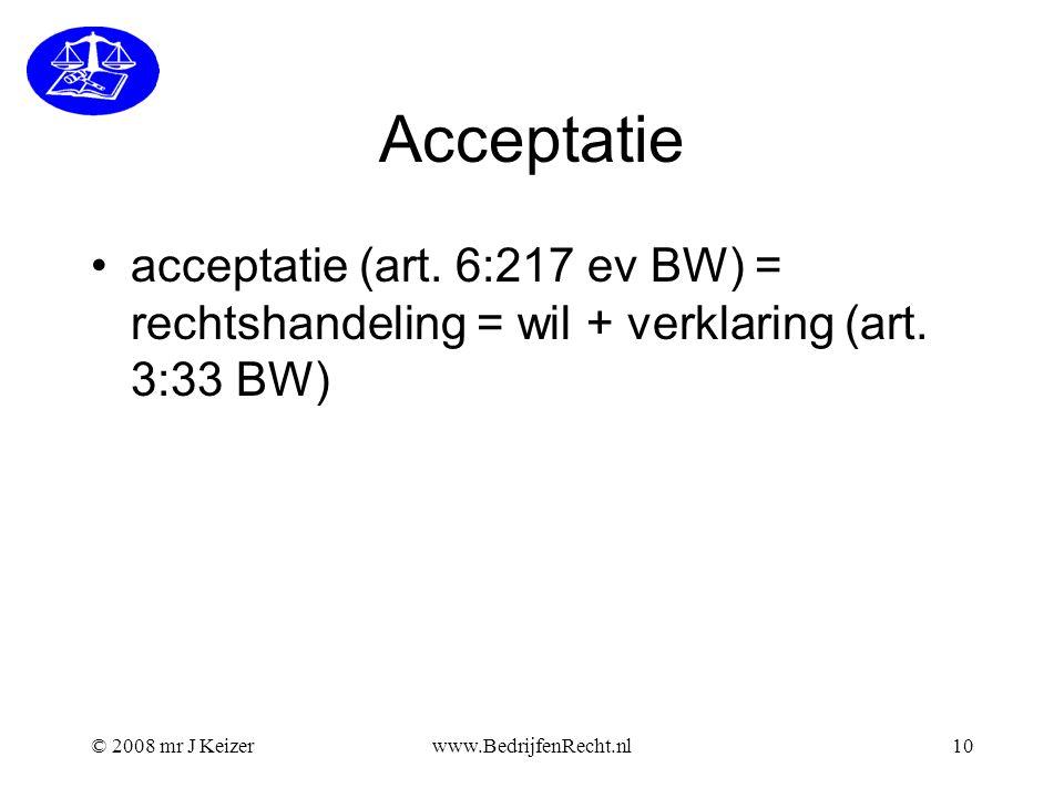 Acceptatie acceptatie (art. 6:217 ev BW) = rechtshandeling = wil + verklaring (art. 3:33 BW) © 2008 mr J Keizer.