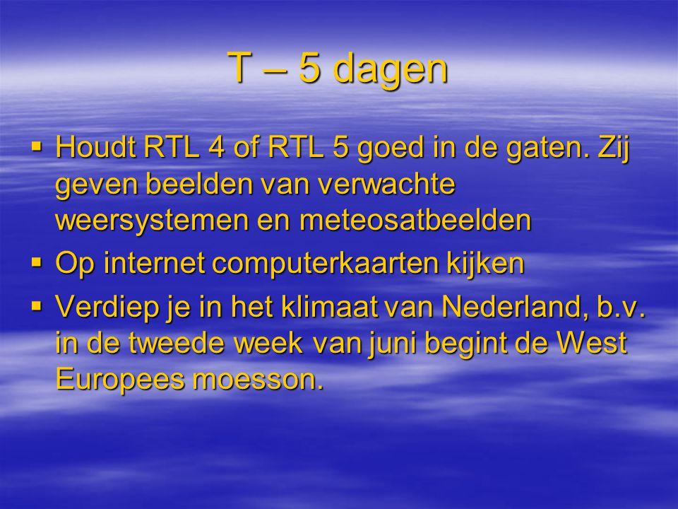 T – 5 dagen Houdt RTL 4 of RTL 5 goed in de gaten. Zij geven beelden van verwachte weersystemen en meteosatbeelden.