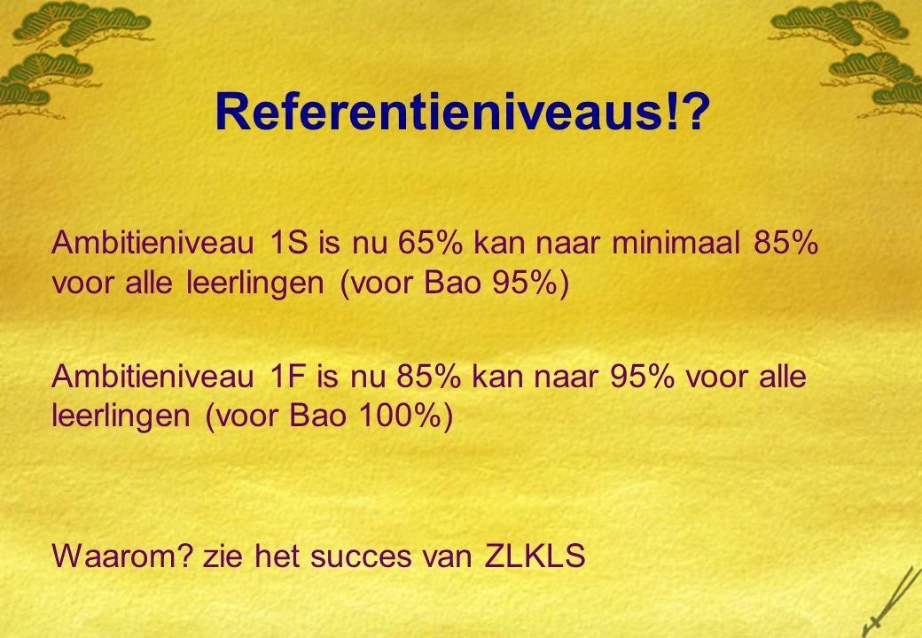 Referentieniveaus! Ambitieniveau 1S is nu 65% kan naar minimaal 85% voor alle leerlingen (voor Bao 95%)