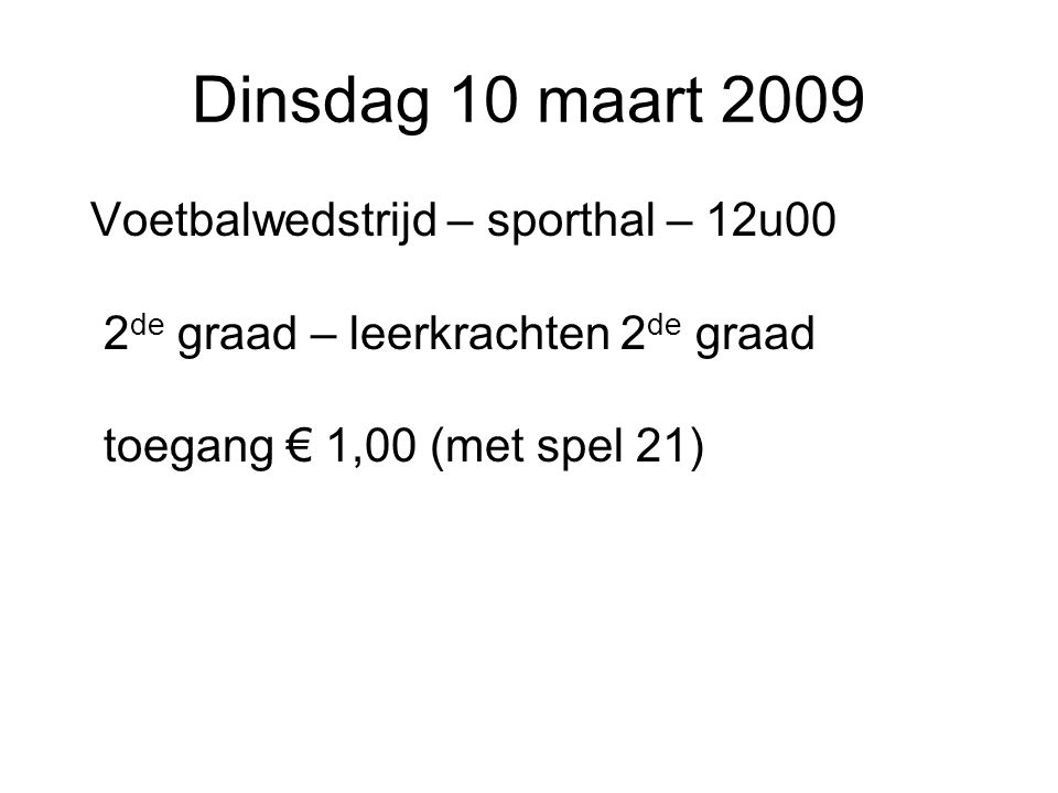 Dinsdag 10 maart 2009 Voetbalwedstrijd – sporthal – 12u00 2de graad – leerkrachten 2de graad toegang € 1,00 (met spel 21)
