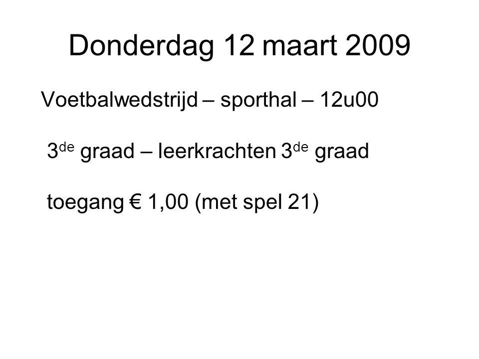 Donderdag 12 maart 2009 Voetbalwedstrijd – sporthal – 12u00 3de graad – leerkrachten 3de graad toegang € 1,00 (met spel 21)