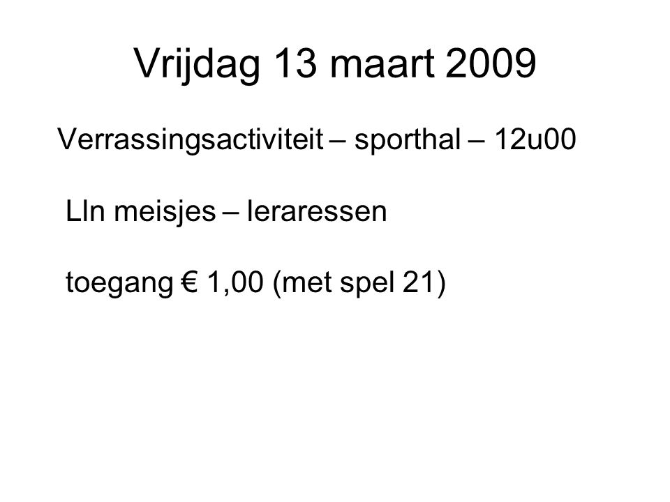 Vrijdag 13 maart 2009 Verrassingsactiviteit – sporthal – 12u00 Lln meisjes – leraressen toegang € 1,00 (met spel 21)