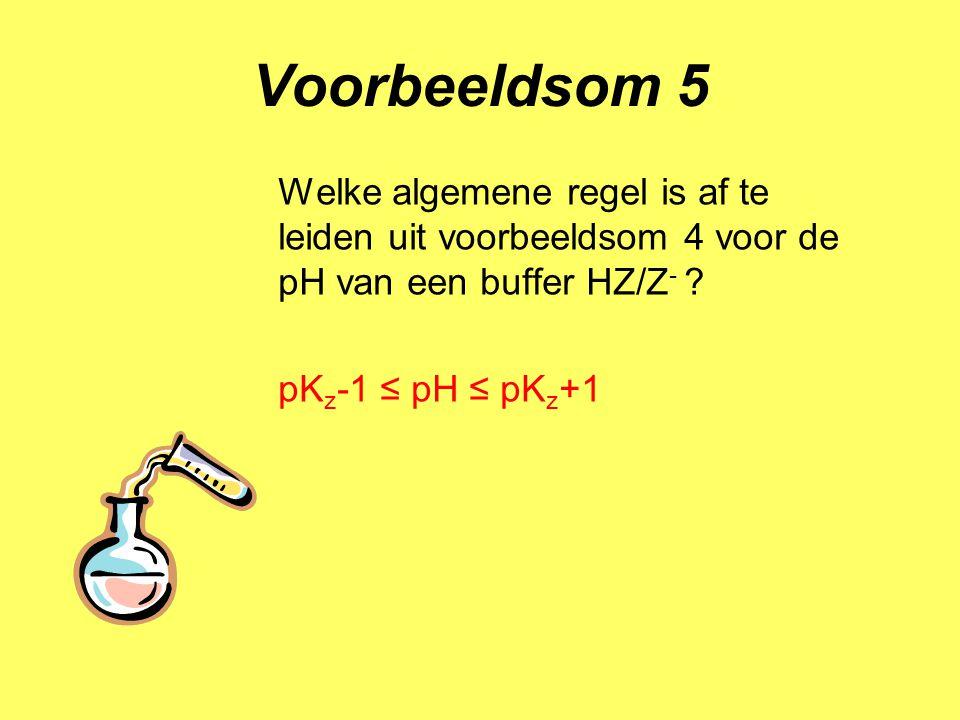 Voorbeeldsom 5 Welke algemene regel is af te leiden uit voorbeeldsom 4 voor de pH van een buffer HZ/Z-