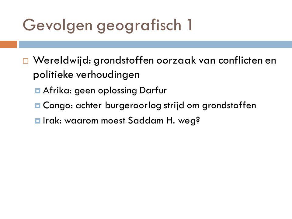 Gevolgen geografisch 1 Wereldwijd: grondstoffen oorzaak van conflicten en politieke verhoudingen. Afrika: geen oplossing Darfur.