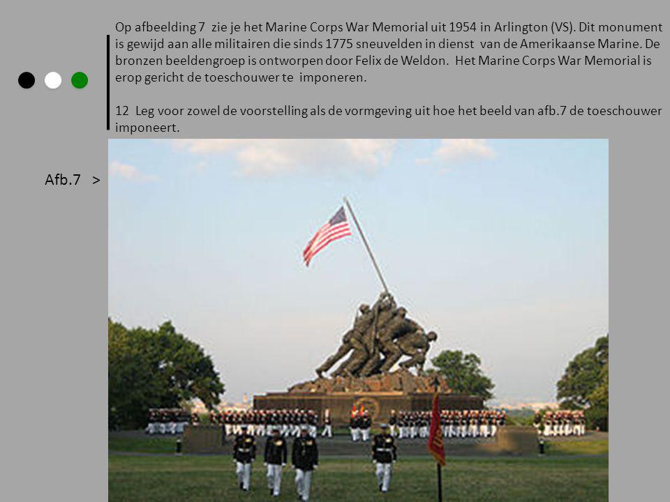 Op afbeelding 7 zie je het Marine Corps War Memorial uit 1954 in Arlington (VS). Dit monument is gewijd aan alle militairen die sinds 1775 sneuvelden in dienst van de Amerikaanse Marine. De bronzen beeldengroep is ontworpen door Felix de Weldon. Het Marine Corps War Memorial is erop gericht de toeschouwer te imponeren.