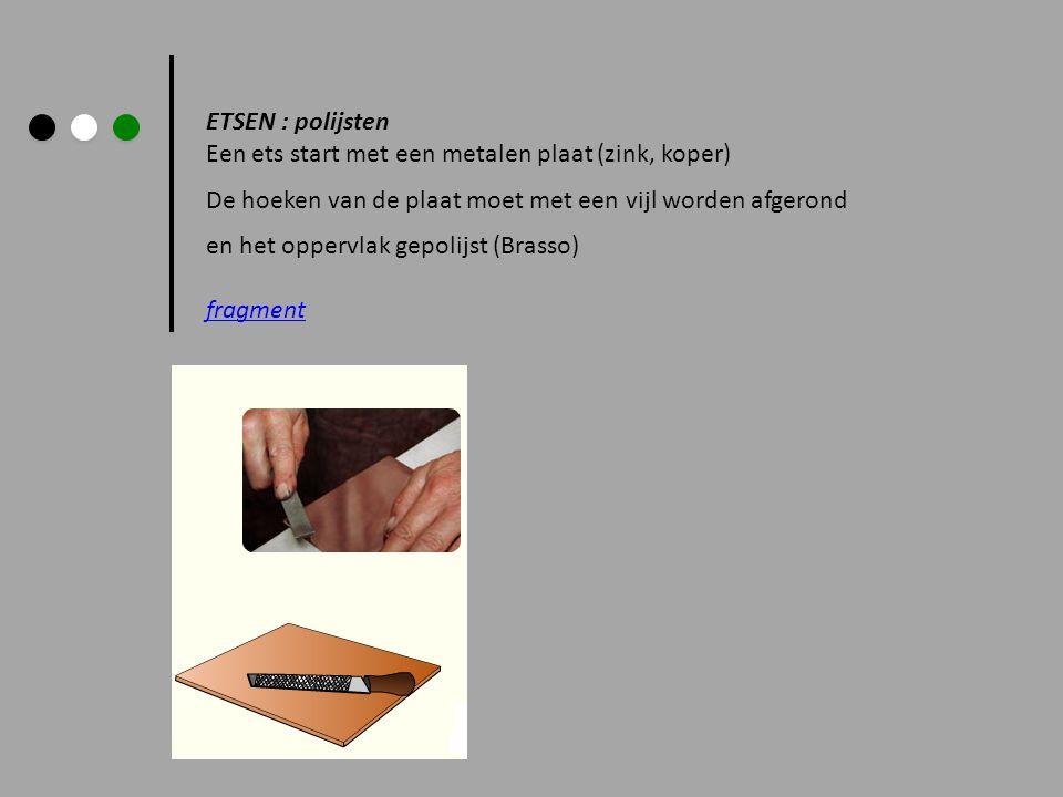 ETSEN : polijsten Een ets start met een metalen plaat (zink, koper) De hoeken van de plaat moet met een vijl worden afgerond.