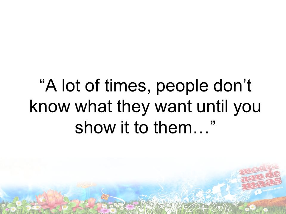 A lot of times, people don't know what they want until you show it to them…