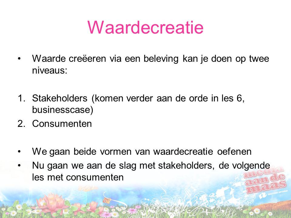 Waardecreatie Waarde creëeren via een beleving kan je doen op twee niveaus: Stakeholders (komen verder aan de orde in les 6, businesscase)
