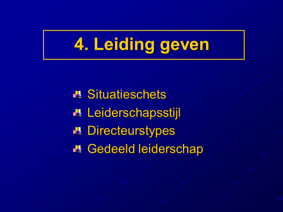 4. Leiding geven Situatieschets Leiderschapsstijl Directeurstypes