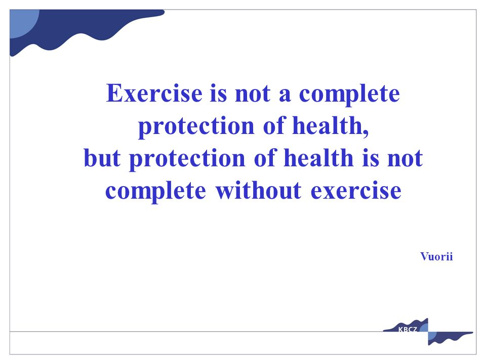 Exercise is not a complete protection of health, but protection of health is not complete without exercise