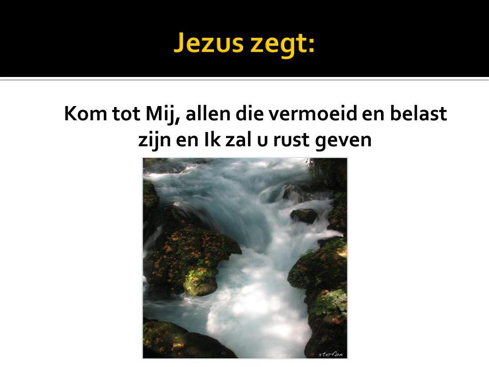 Jezus zegt: Kom tot Mij, allen die vermoeid en belast zijn en Ik zal u rust geven Matth. 11: 28