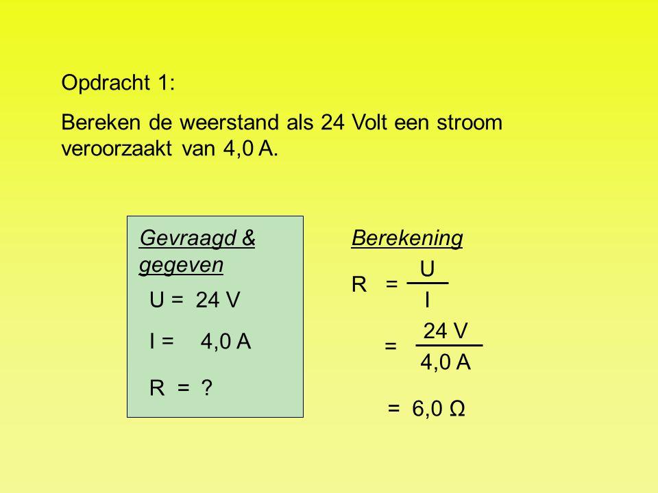Opdracht 1: Bereken de weerstand als 24 Volt een stroom veroorzaakt van 4,0 A. Gevraagd & gegeven.