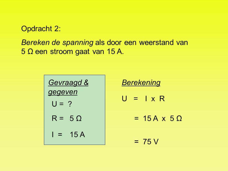 Opdracht 2: Bereken de spanning als door een weerstand van 5 Ω een stroom gaat van 15 A. Gevraagd & gegeven.