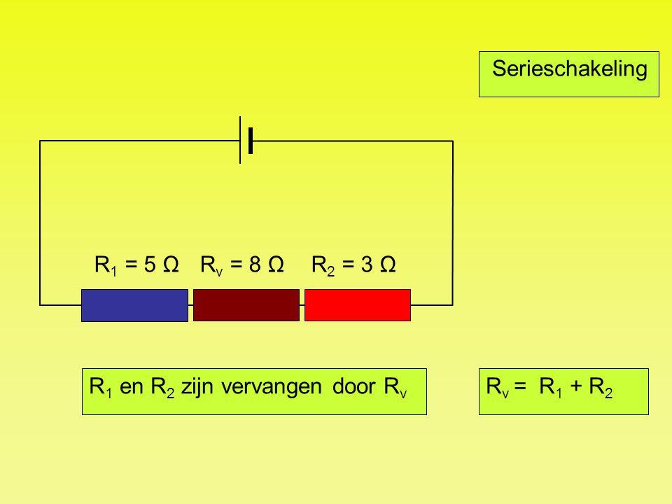 Serieschakeling R1 = 5 Ω Rv = 8 Ω R2 = 3 Ω R1 en R2 zijn vervangen door Rv Rv = R1 + R2