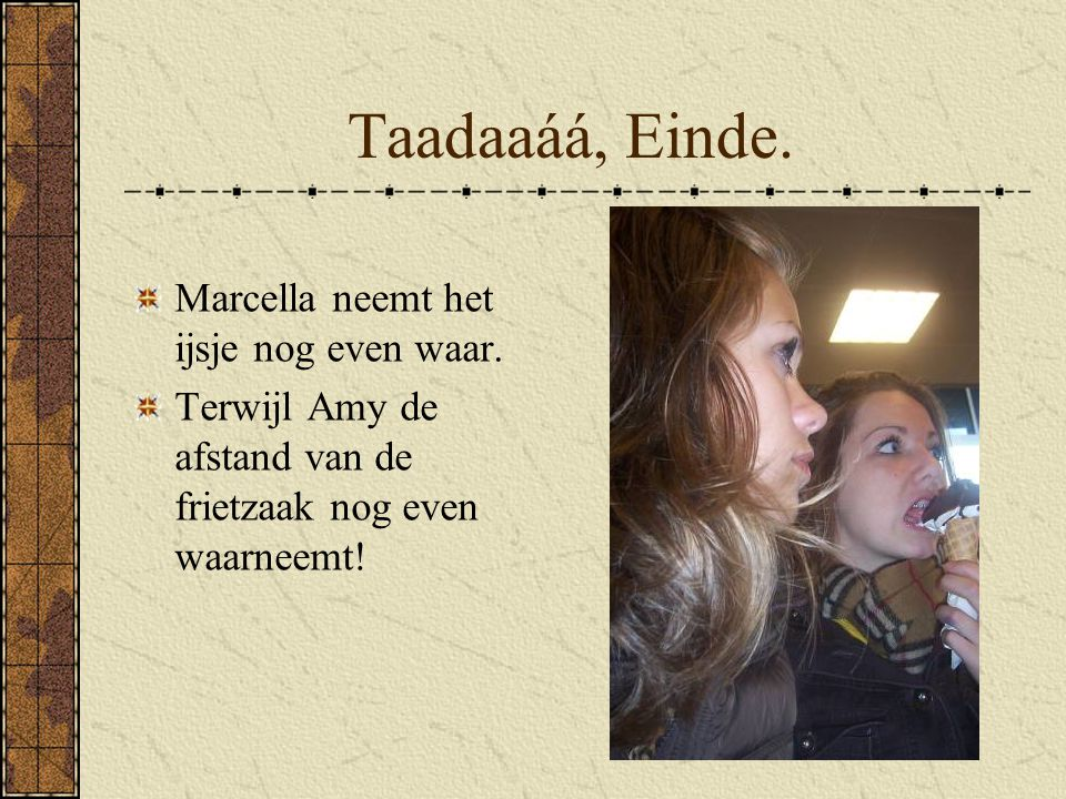 Taadaaáá, Einde. Marcella neemt het ijsje nog even waar.