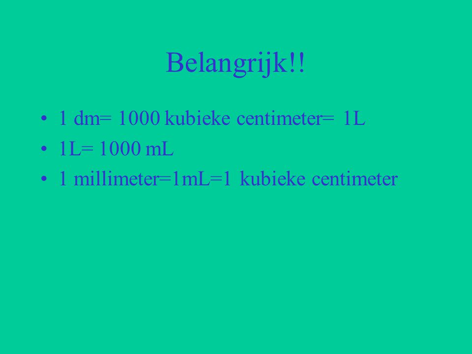 Belangrijk!! 1 dm= 1000 kubieke centimeter= 1L 1L= 1000 mL