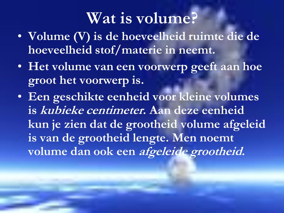 Wat is volume Volume (V) is de hoeveelheid ruimte die de hoeveelheid stof/materie in neemt.
