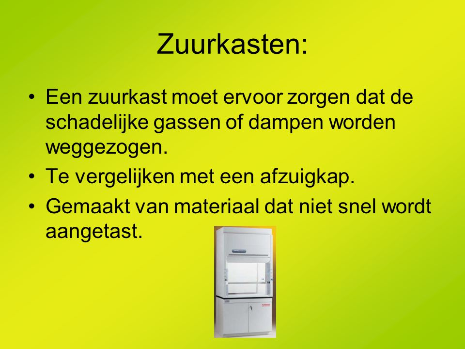 Zuurkasten: Een zuurkast moet ervoor zorgen dat de schadelijke gassen of dampen worden weggezogen. Te vergelijken met een afzuigkap.