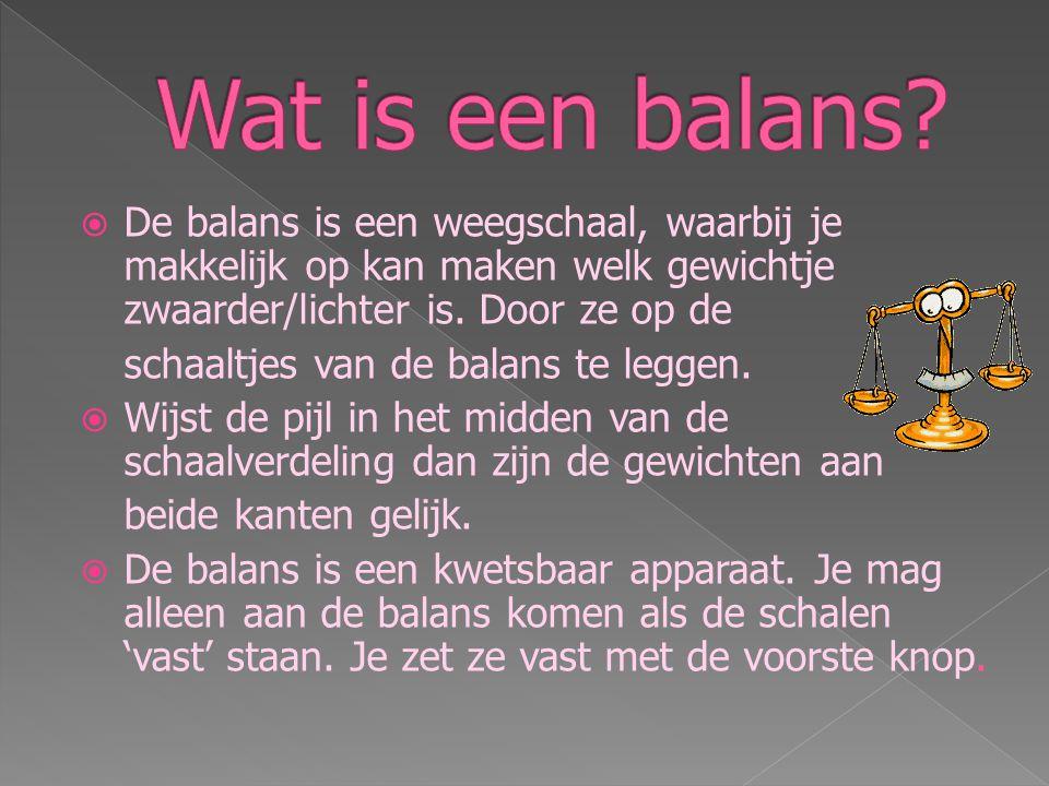 Wat is een balans De balans is een weegschaal, waarbij je makkelijk op kan maken welk gewichtje zwaarder/lichter is. Door ze op de.