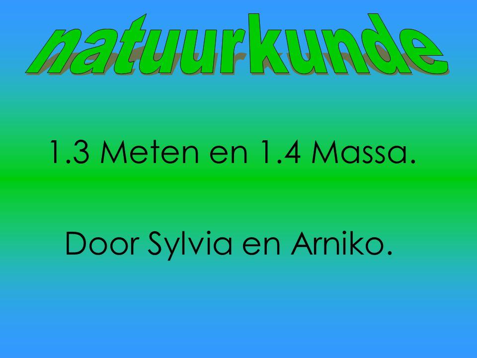natuurkunde 1.3 Meten en 1.4 Massa. Door Sylvia en Arniko.
