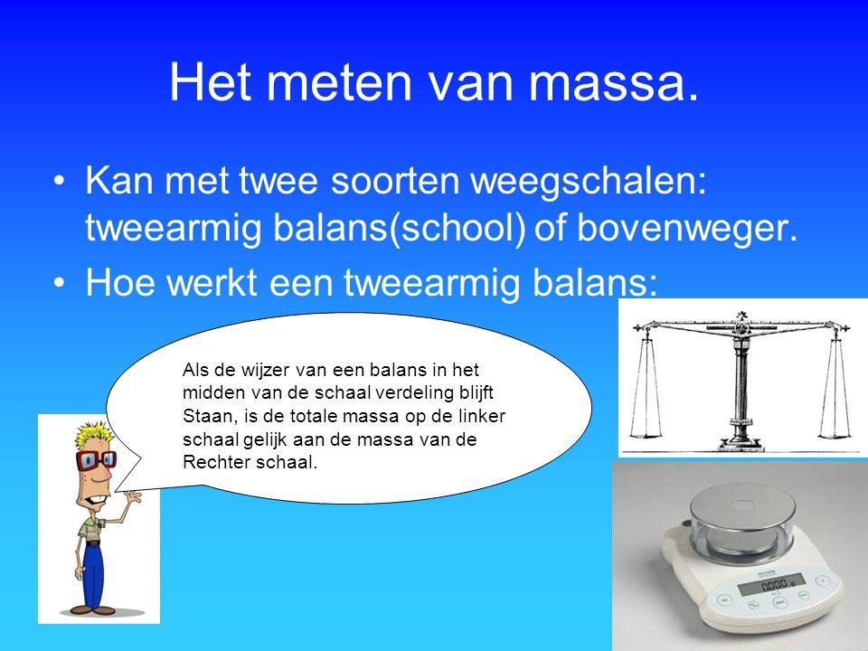 Het meten van massa. Kan met twee soorten weegschalen: tweearmig balans(school) of bovenweger. Hoe werkt een tweearmig balans: