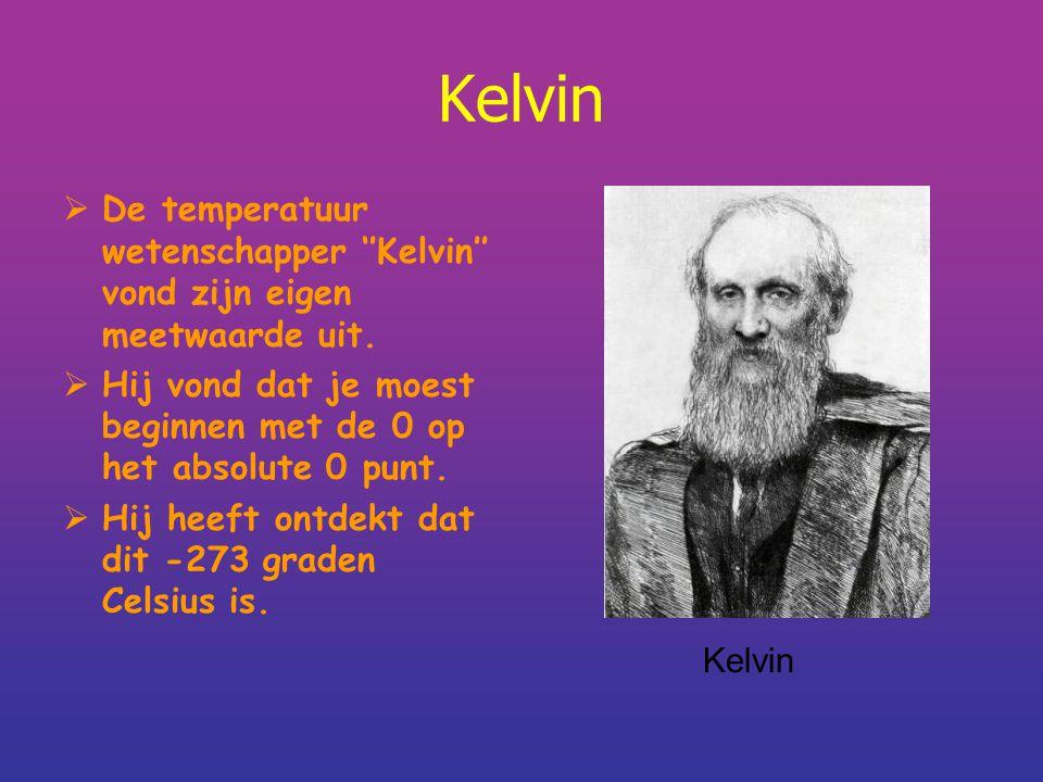 Kelvin De temperatuur wetenschapper ''Kelvin'' vond zijn eigen meetwaarde uit. Hij vond dat je moest beginnen met de 0 op het absolute 0 punt.