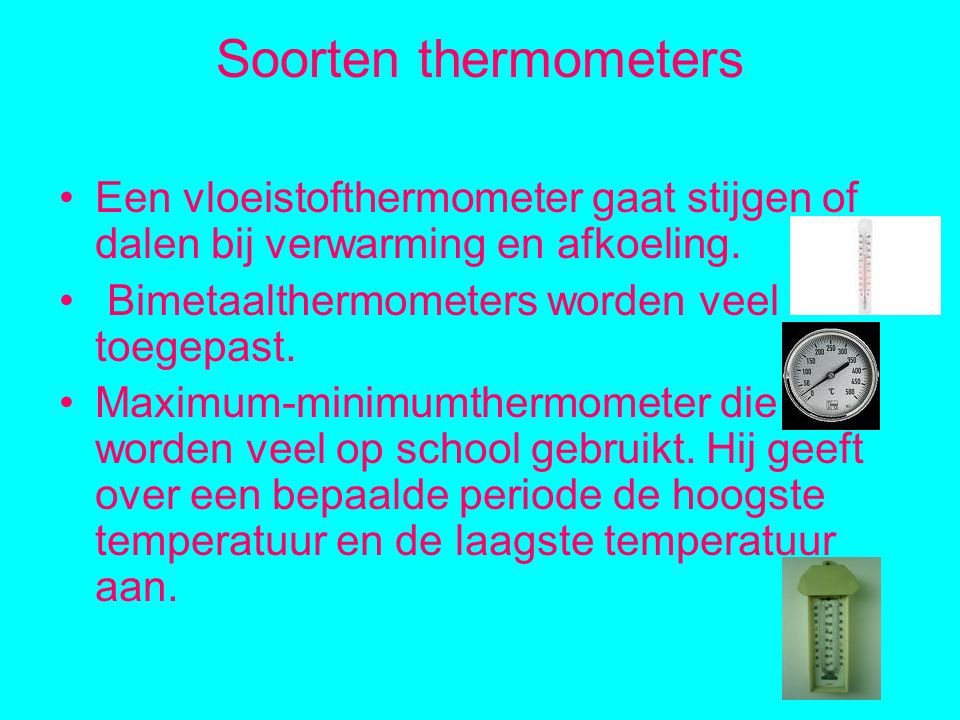 Soorten thermometers Een vloeistofthermometer gaat stijgen of dalen bij verwarming en afkoeling. Bimetaalthermometers worden veel toegepast.