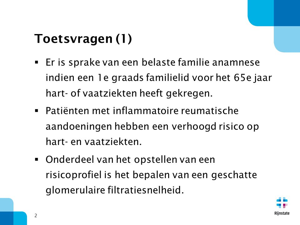 Toetsvragen (1) Er is sprake van een belaste familie anamnese indien een 1e graads familielid voor het 65e jaar hart- of vaatziekten heeft gekregen.