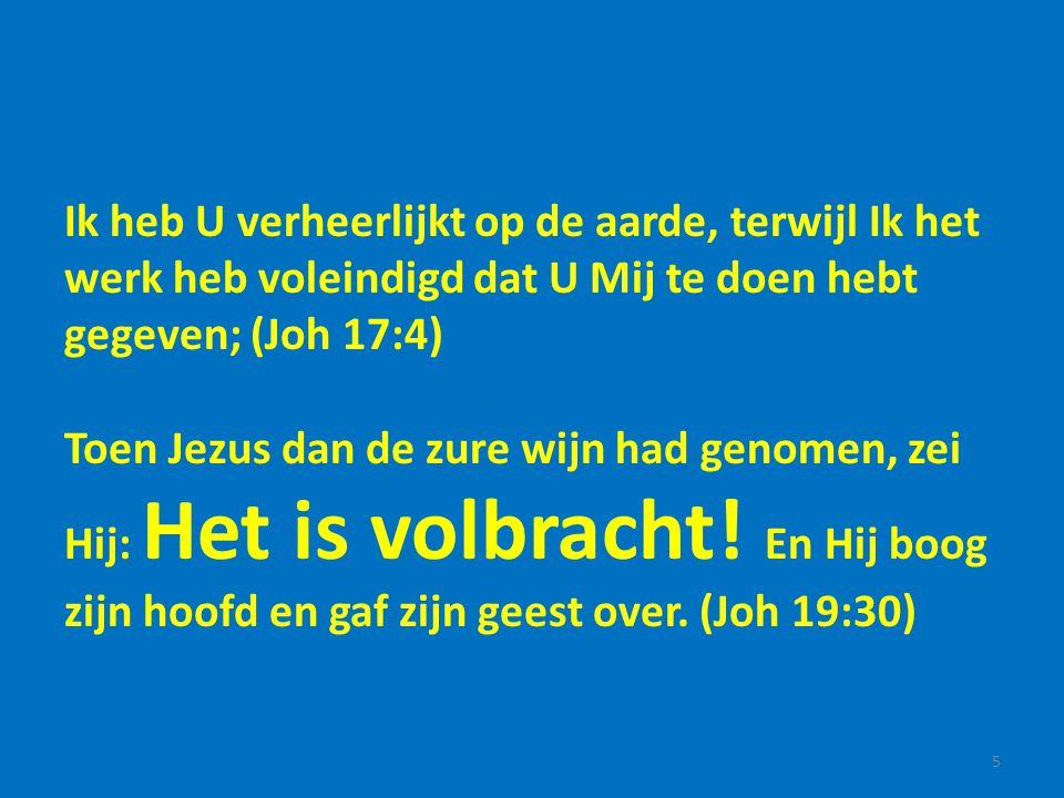 Ik heb U verheerlijkt op de aarde, terwijl Ik het werk heb voleindigd dat U Mij te doen hebt gegeven; (Joh 17:4)