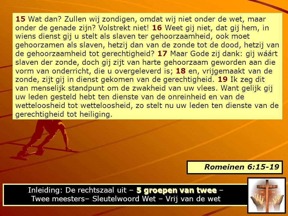 15 Wat dan Zullen wij zondigen, omdat wij niet onder de wet, maar onder de genade zijn Volstrekt niet! 16 Weet gij niet, dat gij hem, in wiens dienst gij u stelt als slaven ter gehoorzaamheid, ook moet gehoorzamen als slaven, hetzij dan van de zonde tot de dood, hetzij van de gehoorzaamheid tot gerechtigheid 17 Maar Gode zij dank: gij wáárt slaven der zonde, doch gij zijt van harte gehoorzaam geworden aan die vorm van onderricht, die u overgeleverd is; 18 en, vrijgemaakt van de zonde, zijt gij in dienst gekomen van de gerechtigheid. 19 Ik zeg dit van menselijk standpunt om de zwakheid van uw vlees. Want gelijk gij uw leden gesteld hebt ten dienste van de onreinheid en van de wetteloosheid tot wetteloosheid, zo stelt nu uw leden ten dienste van de gerechtigheid tot heiliging.